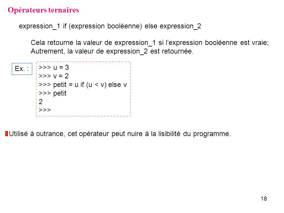 18 Opérateurs ternaires >>> u = 3 >>> v = 2 >>> petit = u if (u < v) else v >>> petit 2 >>> Ex. : expression_1 if (expression booléenne) else expressi