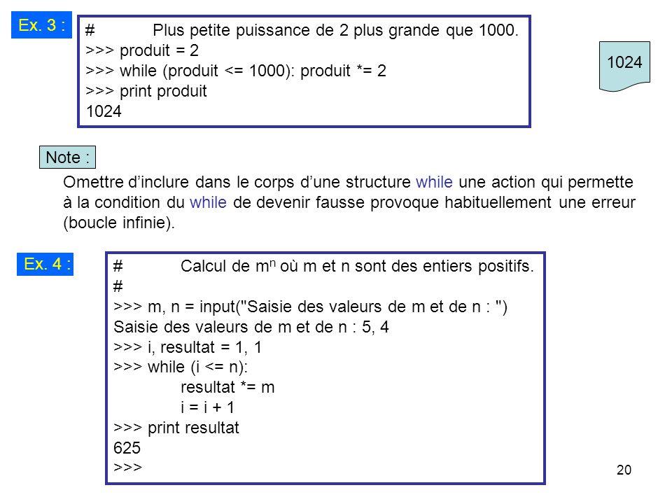 20 Ex. 3 : #Plus petite puissance de 2 plus grande que 1000. >>> produit = 2 >>> while (produit <= 1000): produit *= 2 >>> print produit 1024 Omettre