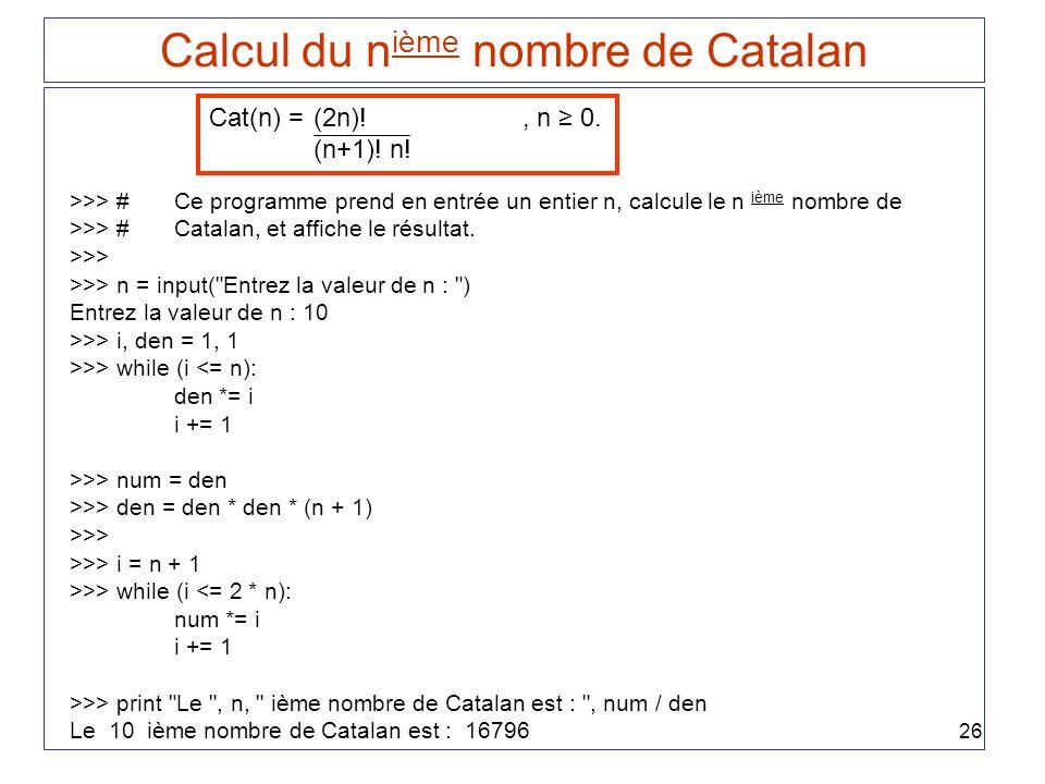 26 Calcul du n ième nombre de Catalan Cat(n) = (2n)!, n 0. (n+1)! n! >>> #Ce programme prend en entrée un entier n, calcule le n ième nombre de >>> #C