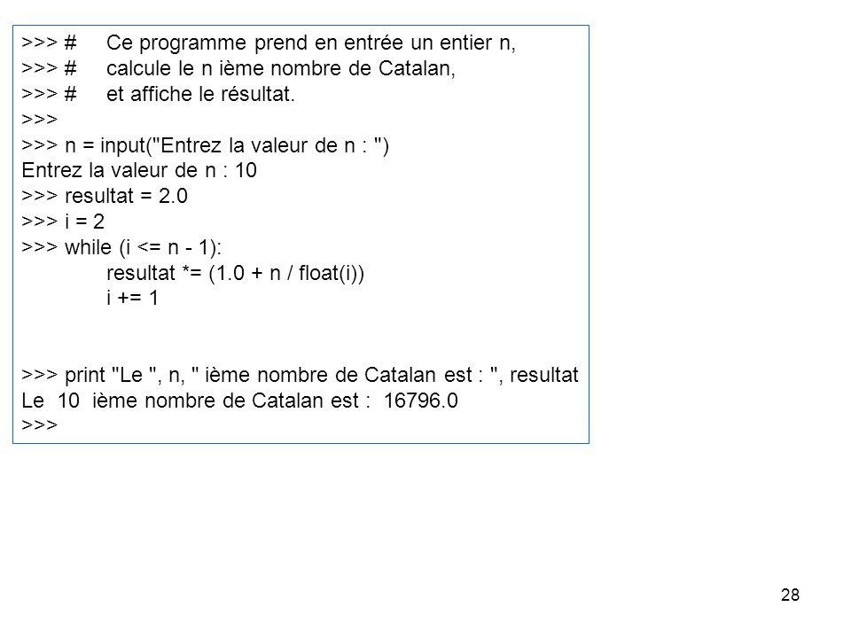 28 >>> #Ce programme prend en entrée un entier n, >>> #calcule le n ième nombre de Catalan, >>> #et affiche le résultat. >>> >>> n = input(