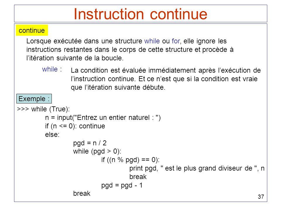 37 Instruction continue continue Lorsque exécutée dans une structure while ou for, elle ignore les instructions restantes dans le corps de cette struc