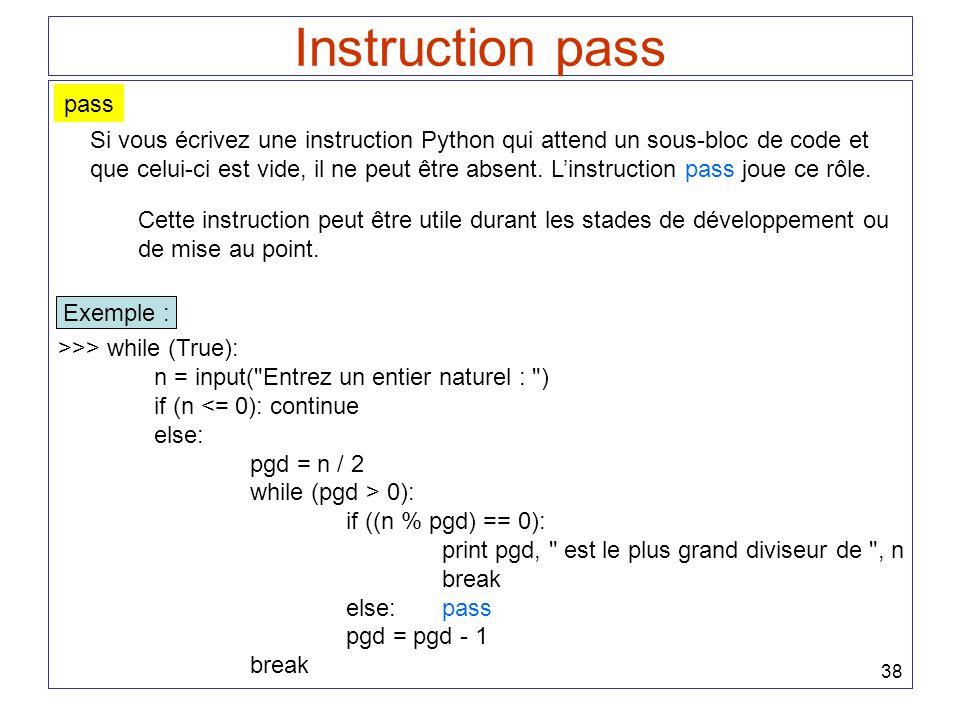 38 Instruction pass pass Si vous écrivez une instruction Python qui attend un sous-bloc de code et que celui-ci est vide, il ne peut être absent. Lins