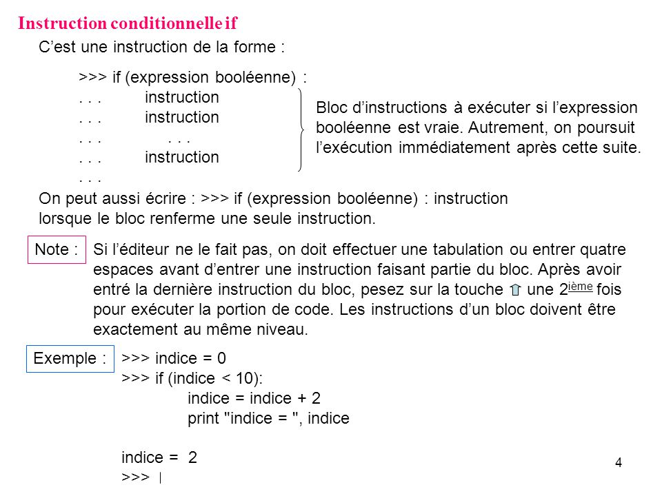 4 Instruction conditionnelle if Cest une instruction de la forme : >>> if (expression booléenne) :...instruction......instruction...