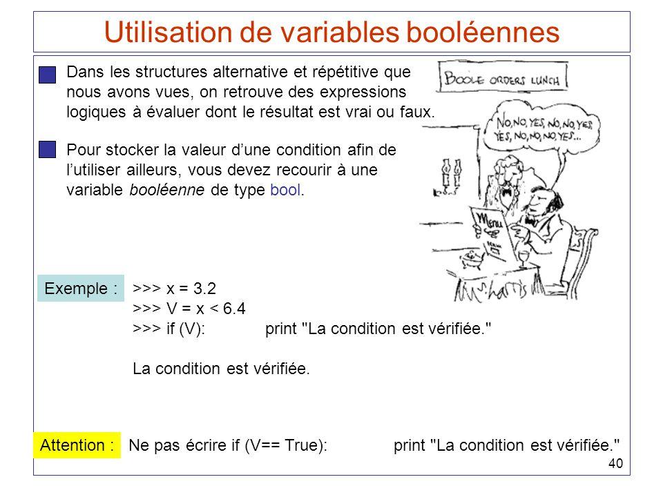 40 Utilisation de variables booléennes Dans les structures alternative et répétitive que nous avons vues, on retrouve des expressions logiques à évalu