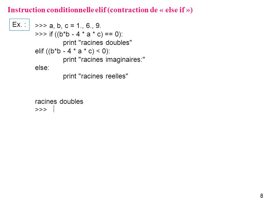 8 Instruction conditionnelle elif (contraction de « else if ») Ex. : >>> a, b, c = 1., 6., 9. >>> if ((b*b - 4 * a * c) == 0): print