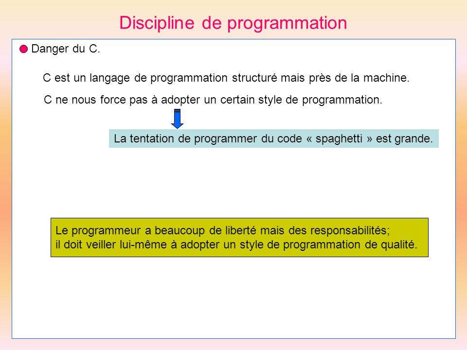 Discipline de programmation Danger du C. C est un langage de programmation structuré mais près de la machine. C ne nous force pas à adopter un certain