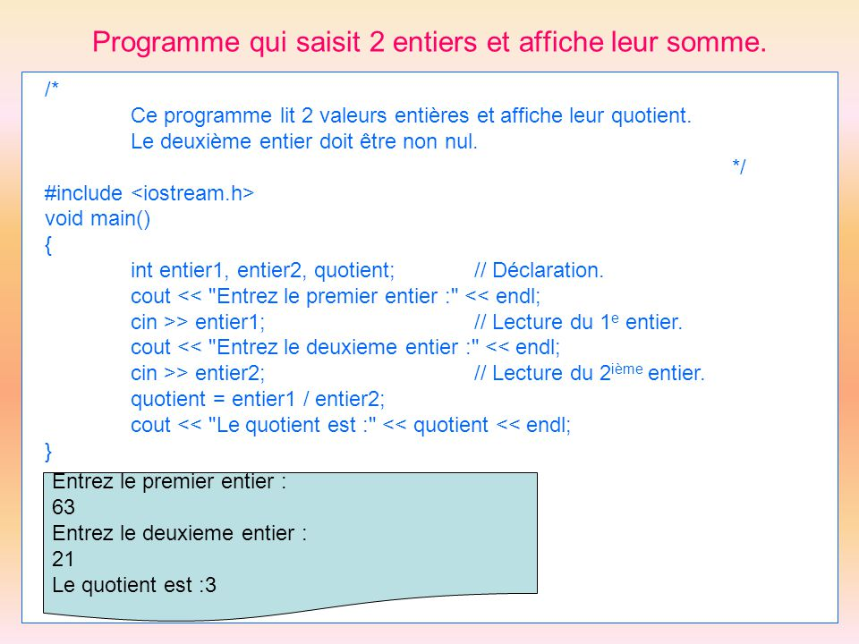 Programme qui saisit 2 entiers et affiche leur somme. /* Ce programme lit 2 valeurs entières et affiche leur quotient. Le deuxième entier doit être no