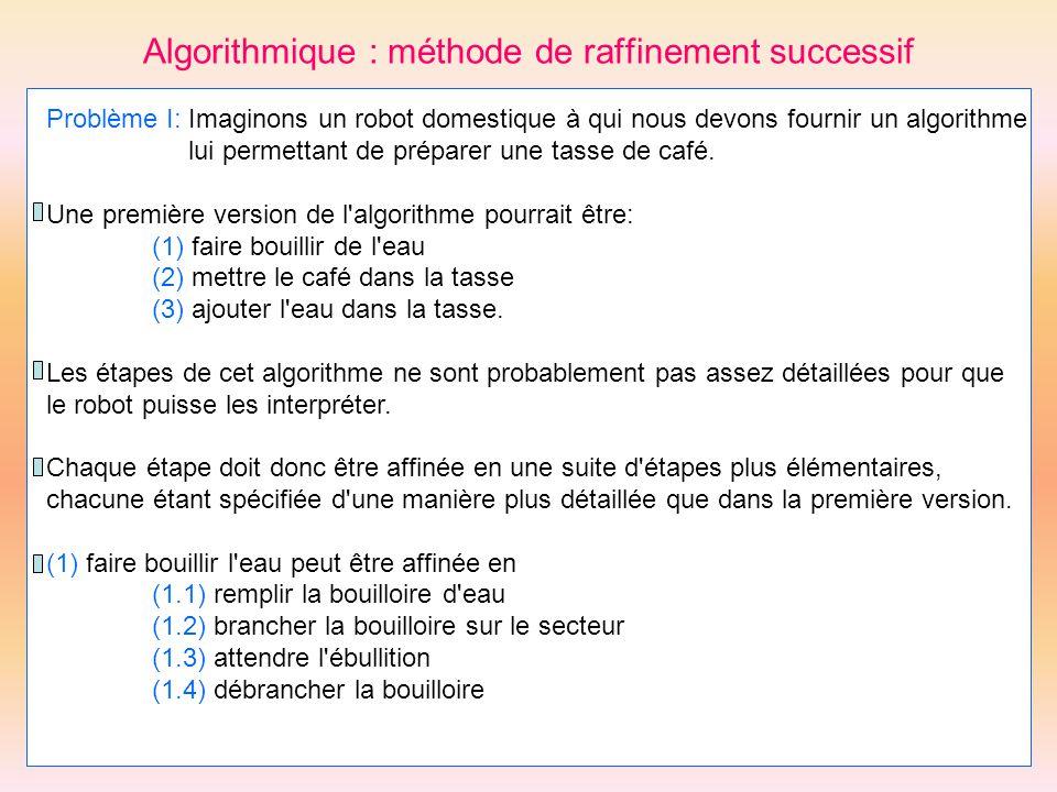 Algorithmique : méthode de raffinement successif Problème I: Imaginons un robot domestique à qui nous devons fournir un algorithme lui permettant de p