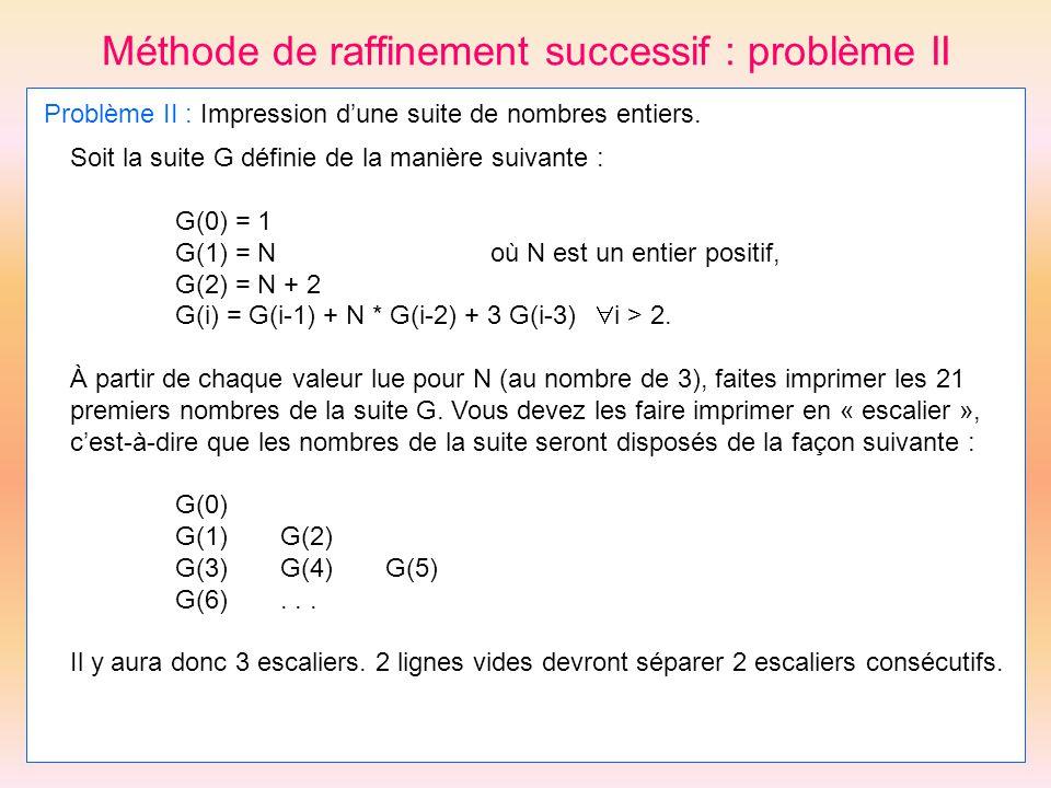 Méthode de raffinement successif : problème II Problème II : Impression dune suite de nombres entiers. Soit la suite G définie de la manière suivante