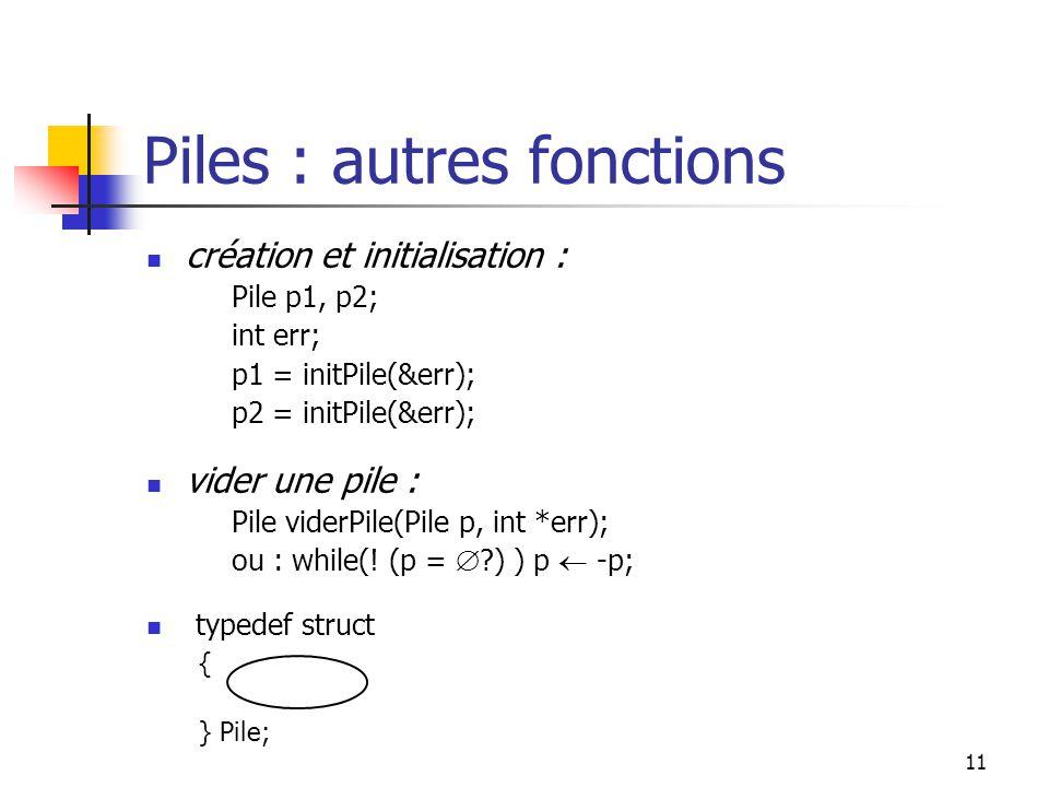 11 Piles : autres fonctions création et initialisation : Pile p1, p2; int err; p1 = initPile(&err); p2 = initPile(&err); vider une pile : Pile viderPile(Pile p, int *err); ou : while(.