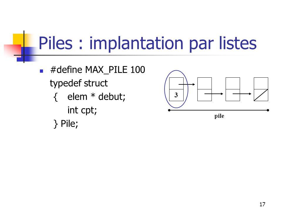 17 3 pile Piles : implantation par listes #define MAX_PILE 100 typedef struct {elem * debut; int cpt; } Pile;