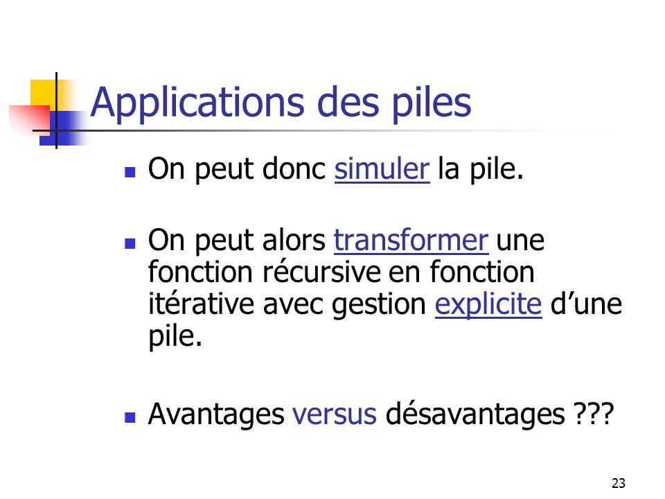 23 Applications des piles On peut donc simuler la pile. On peut alors transformer une fonction récursive en fonction itérative avec gestion explicite