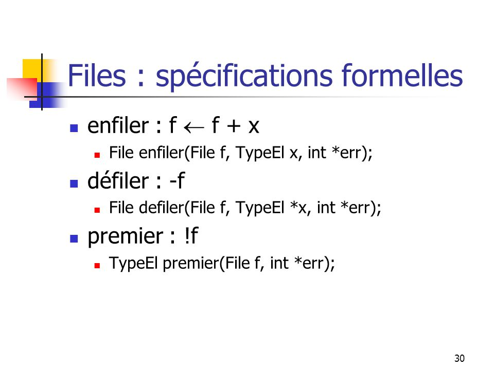 30 Files : spécifications formelles enfiler : f f + x File enfiler(File f, TypeEl x, int *err); défiler : -f File defiler(File f, TypeEl *x, int *err); premier : !f TypeEl premier(File f, int *err);