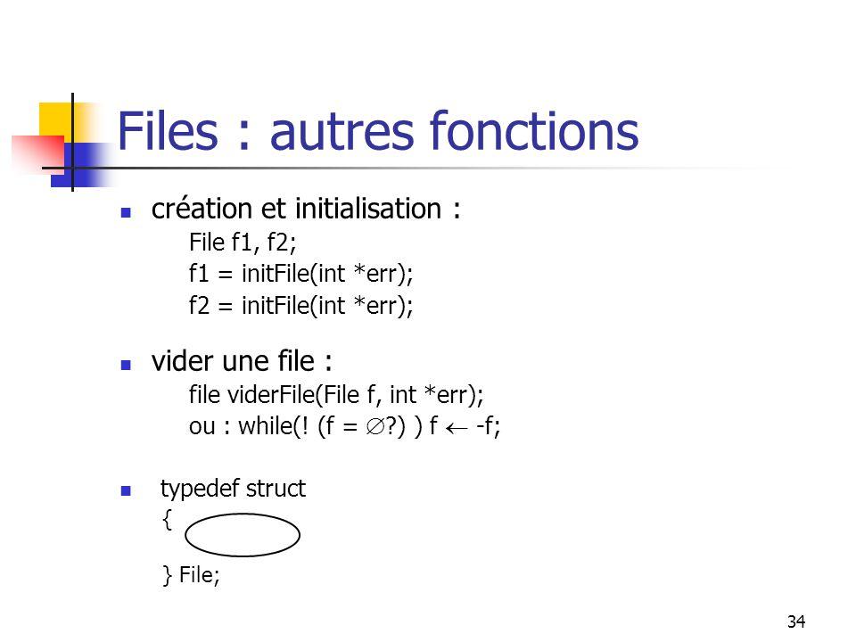 34 Files : autres fonctions création et initialisation : File f1, f2; f1 = initFile(int *err); f2 = initFile(int *err); vider une file : file viderFile(File f, int *err); ou : while(.