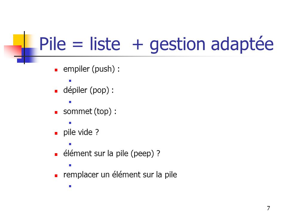 7 empiler (push) : dépiler (pop) : sommet (top) : pile vide .
