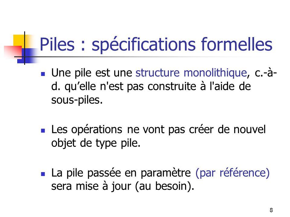 8 Piles : spécifications formelles Une pile est une structure monolithique, c.-à- d.