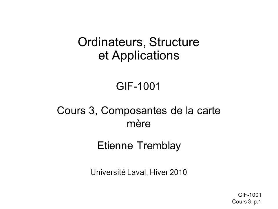 GIF-1001 Cours 3, p.1 Etienne Tremblay Ordinateurs, Structure et Applications GIF-1001 Université Laval, Hiver 2010 Cours 3, Composantes de la carte mère