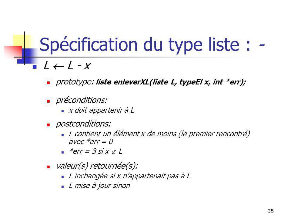 34 Spécification du type liste : - pos L - pos L prototype: liste enleverPosEl(liste L, int pos, int *err); préconditions: pos [1,|L|] postconditions: L est inchangée si pos [1,|L|] avec *err = 2 L contient un élément de moins, lélément L pos avec *err=0, sinon valeur(s) retournée(s): L mise à jour ou inchangée en cas d erreurs
