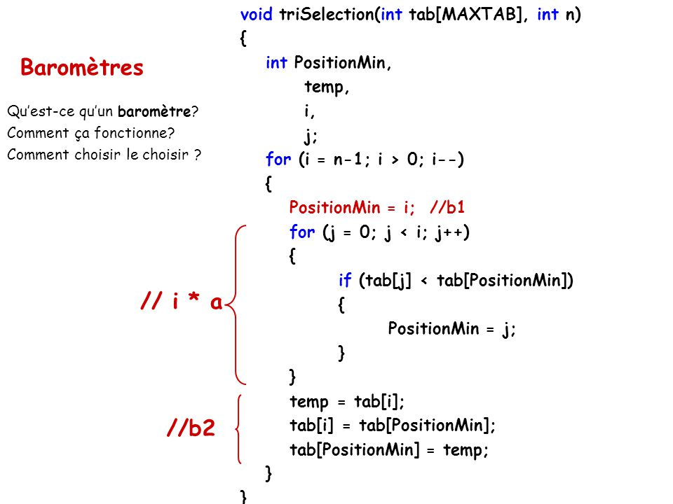 void triSelection(int tab[MAXTAB], int n) { int PositionMin, temp, i, j; for (i = n-1; i > 0; i--) { PositionMin = i; //b1 for (j = 0; j < i; j++) { i