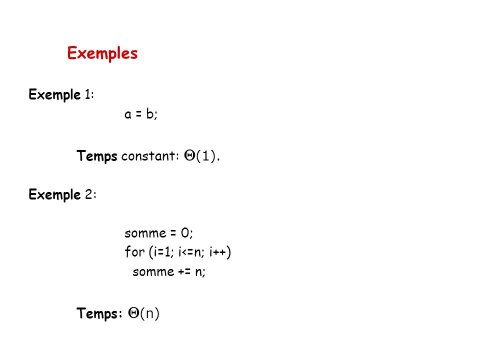Exemples Exemple 1: a = b; Temps constant: (1). Exemple 2: somme = 0; for (i=1; i<=n; i++) somme += n; Temps: (n)
