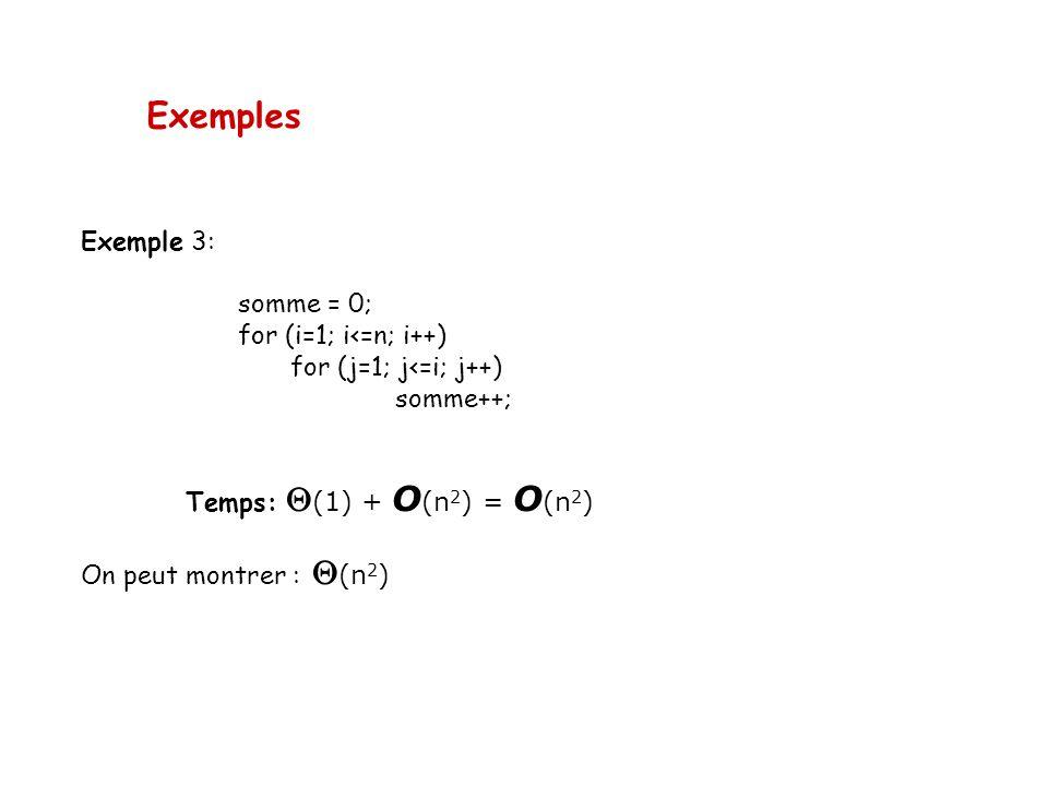 Exemples Exemple 3: somme = 0; for (i=1; i<=n; i++) for (j=1; j<=i; j++) somme++; Temps: (1) + O (n 2 ) = O (n 2 ) On peut montrer : (n 2 )
