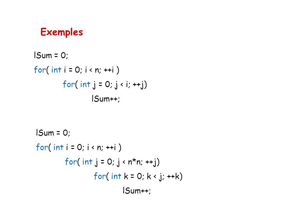Exemples lSum = 0; for( int i = 0; i < n; ++i ) for( int j = 0; j < i; ++j) lSum++; lSum = 0; for( int i = 0; i < n; ++i ) for( int j = 0; j < n*n; ++