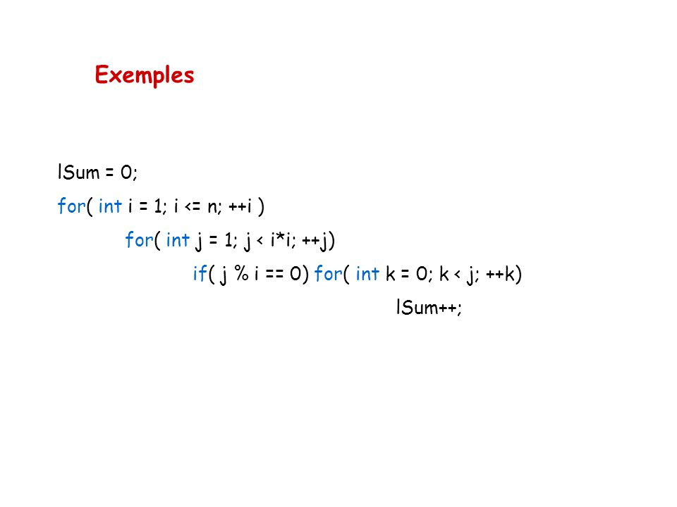 Exemples lSum = 0; for( int i = 1; i <= n; ++i ) for( int j = 1; j < i*i; ++j) if( j % i == 0) for( int k = 0; k < j; ++k) lSum++;