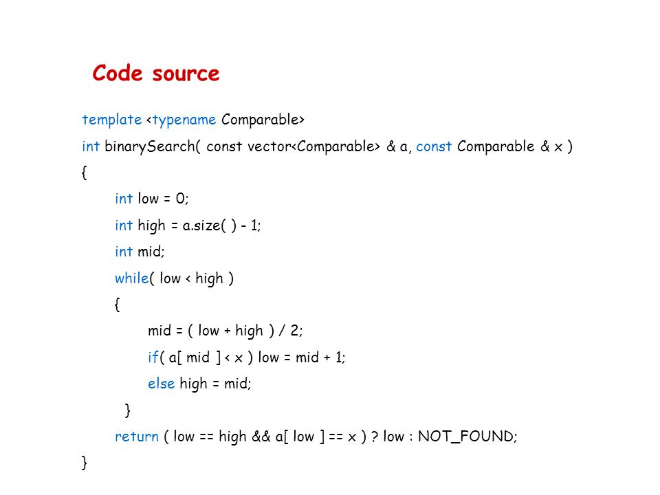 Code source template int binarySearch( const vector & a, const Comparable & x ) { int low = 0; int high = a.size( ) - 1; int mid; while( low < high )