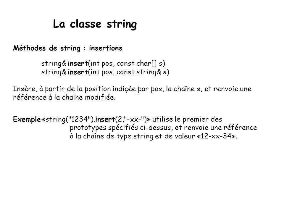 La classe string Méthodes de string : insertions string& insert(int pos, const char[] s) string& insert(int pos, const string& s) Insère, à partir de la position indiçée par pos, la chaîne s, et renvoie une référence à la chaîne modifiée.