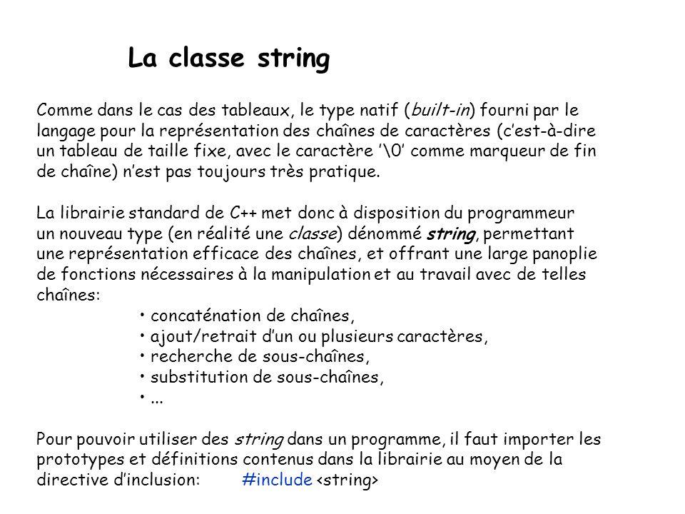 La classe string Comme dans le cas des tableaux, le type natif (built-in) fourni par le langage pour la représentation des chaînes de caractères (cest-à-dire un tableau de taille fixe, avec le caractère \0 comme marqueur de fin de chaîne) nest pas toujours très pratique.