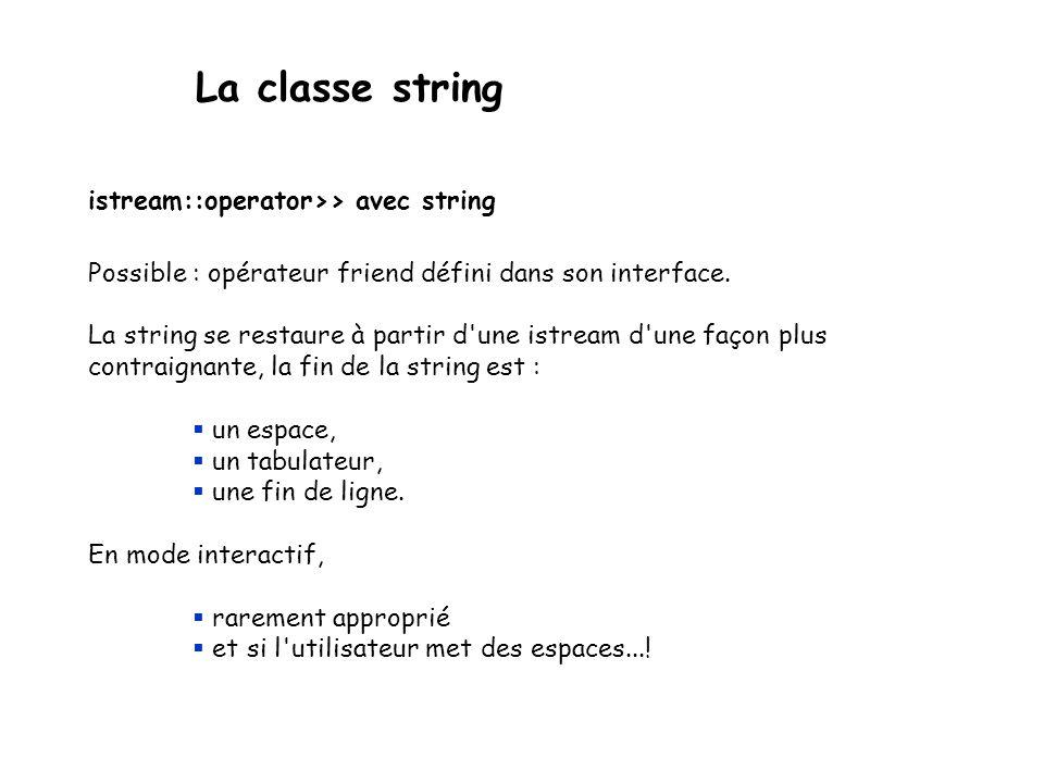 La classe string Méthodes de string : recherches int find(char s, int pos = 0) int find(const char[] s, int pos = 0) int find(const string& s, int pos = 0) Retourne lindice du premier caractère de loccurrence de s la plus à gauche dans la chaîne, éventuellement privée de ses pos premiers éléments (la recherche débute à partir de la position pos).