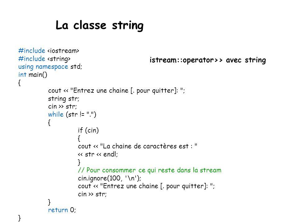 La classe string Méthodes de string : recherches int rfind(char s, int pos = npos) int rfind(const char[] s, int pos = npos) int rfind(const string& s, int pos = npos) Retourne lindice du premier caractère de loccurrence de s la plus à droite dans la chaîne, éventuellement privée de ses (taille-pos) derniers éléments (la recherche débute à partir de la position pos).