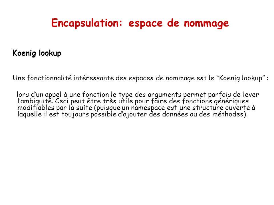 Encapsulation: espace de nommage Koenig lookup Une fonctionnalité intéressante des espaces de nommage est le Koenig lookup : lors dun appel à une fonction le type des arguments permet parfois de lever lambiguïté.