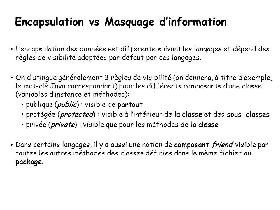 Lencapsulation des données est différente suivant les langages et dépend des règles de visibilité adoptées par défaut par ces langages. On distingue g