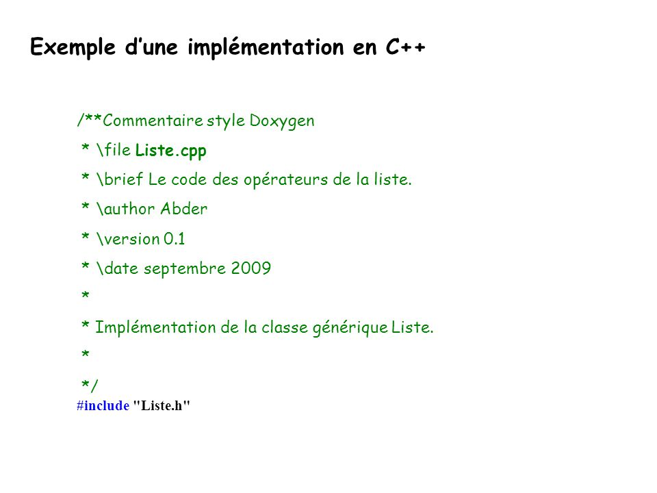 Exemple dune implémentation en C++ /**Commentaire style Doxygen * \file Liste.cpp * \brief Le code des opérateurs de la liste. * \author Abder * \vers