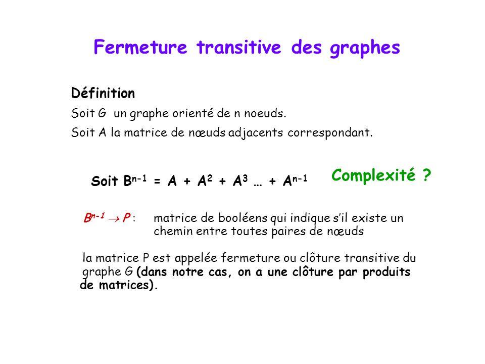 Fermeture transitive des graphes Définition Soit G un graphe orienté de n noeuds. Soit A la matrice de nœuds adjacents correspondant. Soit B n-1 = A +