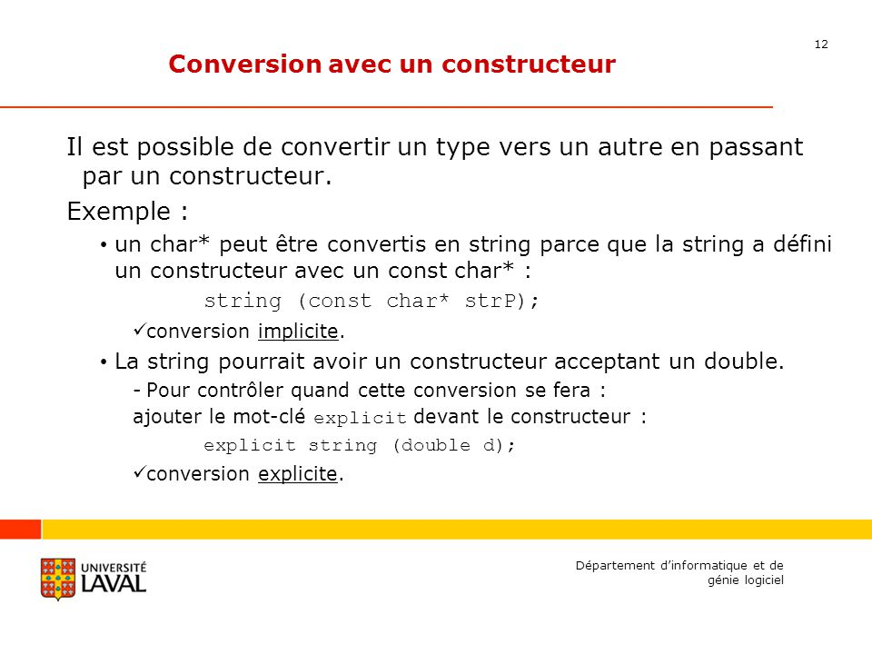 12 Département dinformatique et de génie logiciel Conversion avec un constructeur Il est possible de convertir un type vers un autre en passant par un constructeur.