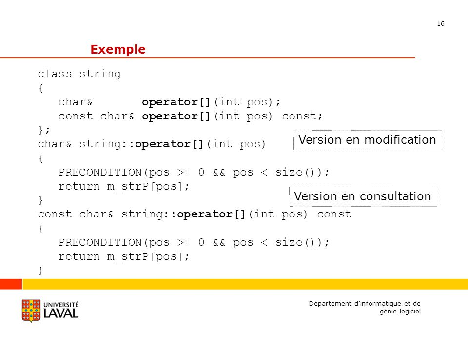 16 Département dinformatique et de génie logiciel Exemple class string { char& operator[](int pos); const char& operator[](int pos) const; }; char& string::operator[](int pos) { PRECONDITION(pos >= 0 && pos < size()); return m_strP[pos]; } const char& string::operator[](int pos) const { PRECONDITION(pos >= 0 && pos < size()); return m_strP[pos]; } Version en modification Version en consultation