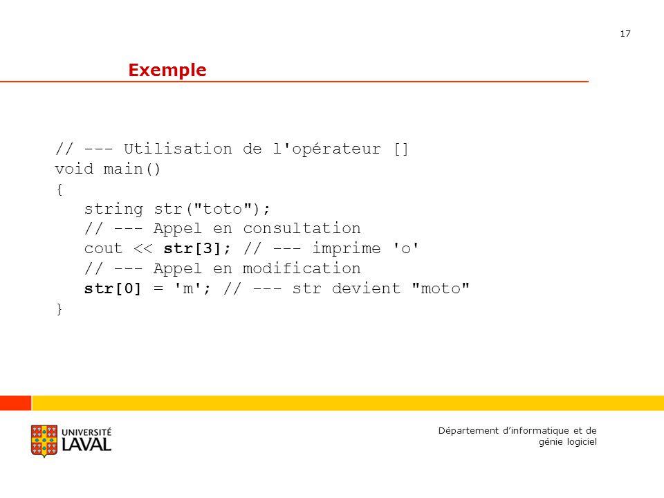 17 Département dinformatique et de génie logiciel Exemple // --- Utilisation de l opérateur [] void main() { string str( toto ); // --- Appel en consultation cout << str[3]; // --- imprime o // --- Appel en modification str[0] = m ; // --- str devient moto }
