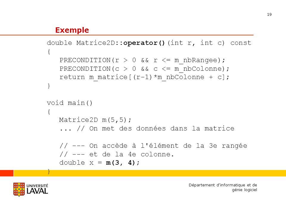 19 Département dinformatique et de génie logiciel Exemple double Matrice2D::operator()(int r, int c) const { PRECONDITION(r > 0 && r <= m_nbRangee); PRECONDITION(c > 0 && c <= m_nbColonne); return m_matrice[(r-1)*m_nbColonne + c]; } void main() { Matrice2D m(5,5);...