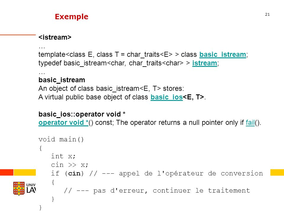 21 Département dinformatique et de génie logiciel Exemple … template > class basic_istream;basic_istream typedef basic_istream > istream;istream … basic_istream An object of class basic_istream stores: A virtual public base object of class basic_ios.basic_ios basic_ios::operator void * operator void *operator void *() const; The operator returns a null pointer only if fail().fail void main() { int x; cin >> x; if (cin) // --- appel de l opérateur de conversion { // --- pas d erreur, continuer le traitement }