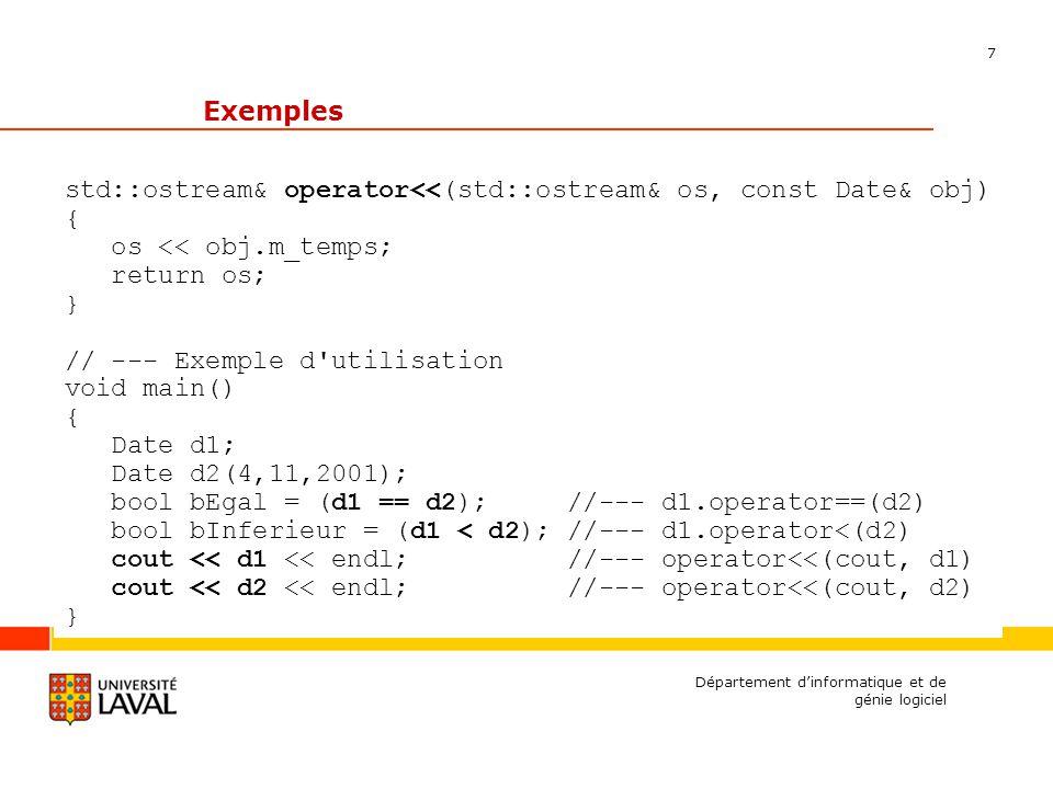 7 Département dinformatique et de génie logiciel Exemples std::ostream& operator<<(std::ostream& os, const Date& obj) { os << obj.m_temps; return os; } // --- Exemple d utilisation void main() { Date d1; Date d2(4,11,2001); bool bEgal = (d1 == d2); //--- d1.operator==(d2) bool bInferieur = (d1 < d2); //--- d1.operator<(d2) cout << d1 << endl; //--- operator<<(cout, d1) cout << d2 << endl; //--- operator<<(cout, d2) }