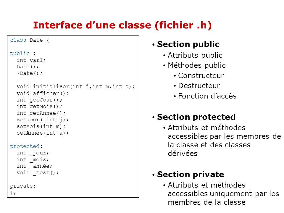 Objet en C++ typedef struct { int jour; int mois; int année; } Date; void initData(Data d,int j,int m,int a){ d.jour=j; d.mois=m; d.année=a; } int main(){ Date d; initData(d,2,2,2004); return 0; } Class Date { public : void initData(int j,int m,int a); protected: int _jour; int _mois; int _année; }; Date::initData(int j,int m,int a){ _jour=j; _mois=m; _année=a; } int main(){ Date d; d.initData(2,2,2004); return 0; } Programme C Programme C++