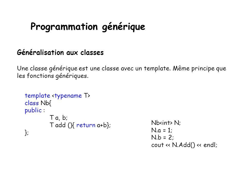 Programmation générique Second exemple dune fonction générique template <class X > X min (const X& A,const X& B){ if (A<B) return(A); return (B); } intmain (){ int i,j,m; cin >> i,j; int m=min <int>(i,j);...