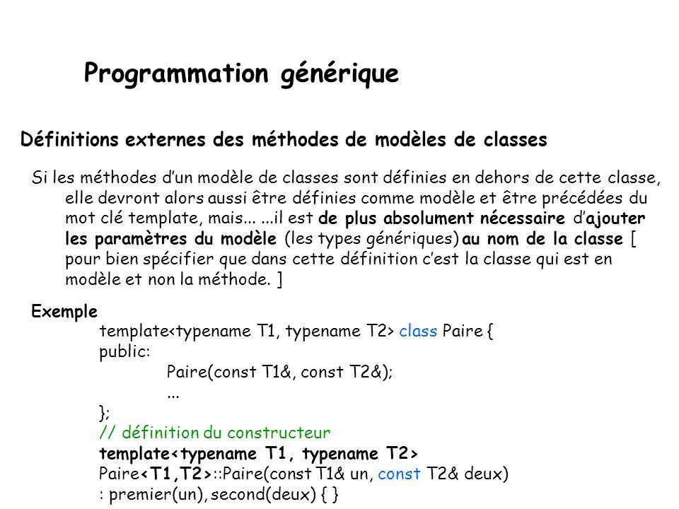 Programmation générique Pour déclarer un modèle de classe ou de fonction, il suffit de faire précéder sa déclaration du mot clé template suivit de ses arguments (qui sont donc des noms génériques de type) suivant la syntaxe : template Exemple template class Paire {...