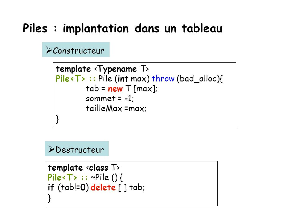 Piles : implantation dans un tableau template class Pile { public: Pile(const int max = MAX) throw (bad_alloc); // constructeur... ~Pile (); // destru
