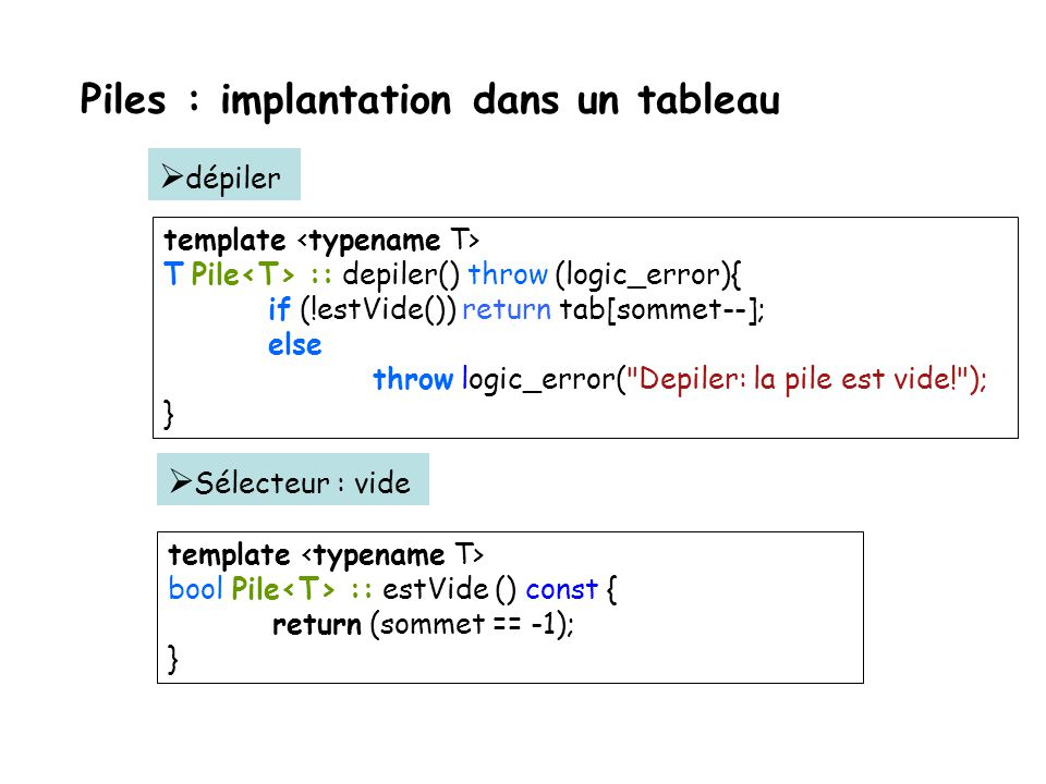 Piles : implantation dans un tableau template Pile :: Pile (int max) throw (bad_alloc){ tab = new T [max]; sommet = -1; tailleMax =max; } template Pil
