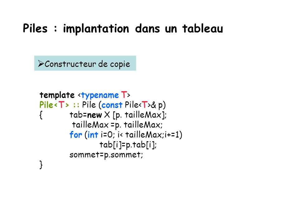 Piles : implantation dans un tableau template Pile & Pile :: operator = (const Pile & p) { if (tab!=0) delete [ ] tab; //on nettoie this tab=new T [p.