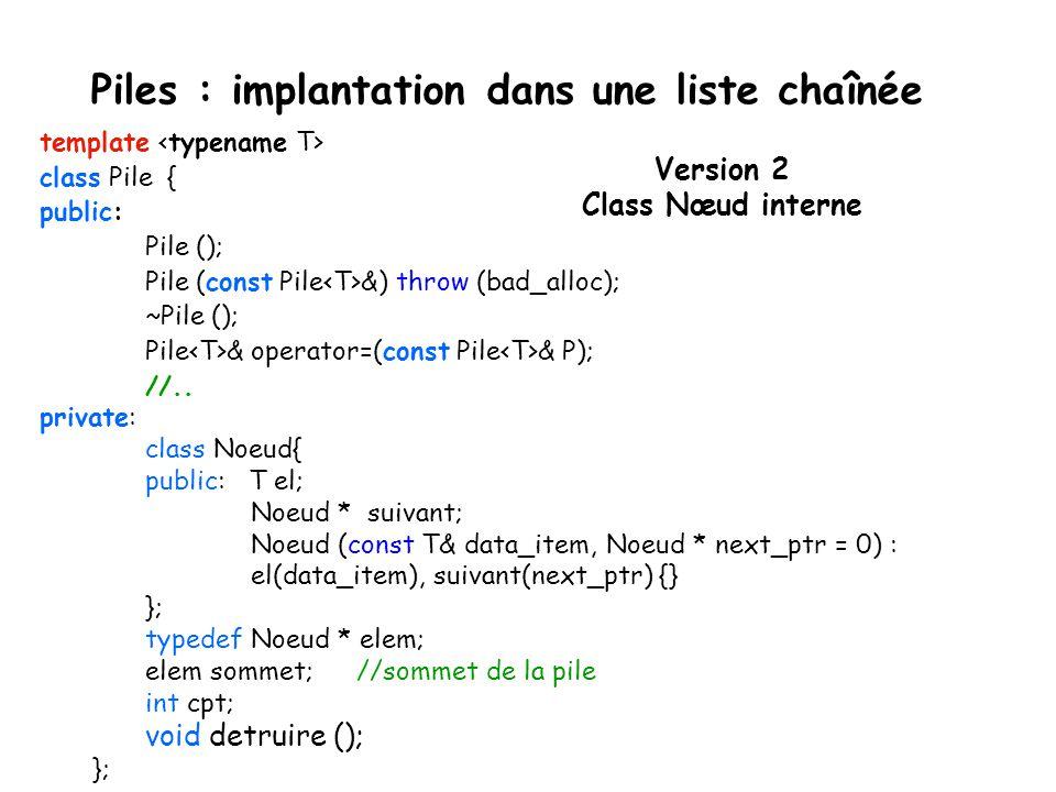 Piles : implantation dans une liste chaînée template class Pile { public: Pile (); // Constructeur Pile (const pile &) throw (bad_alloc); // Construct