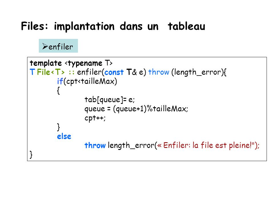 Files: implantation dans un tableau template <typename T> T File<T> :: defiler() throw (logic_error){ if (cpt!=0) { T elementaDefiler = tab[tete]; tet